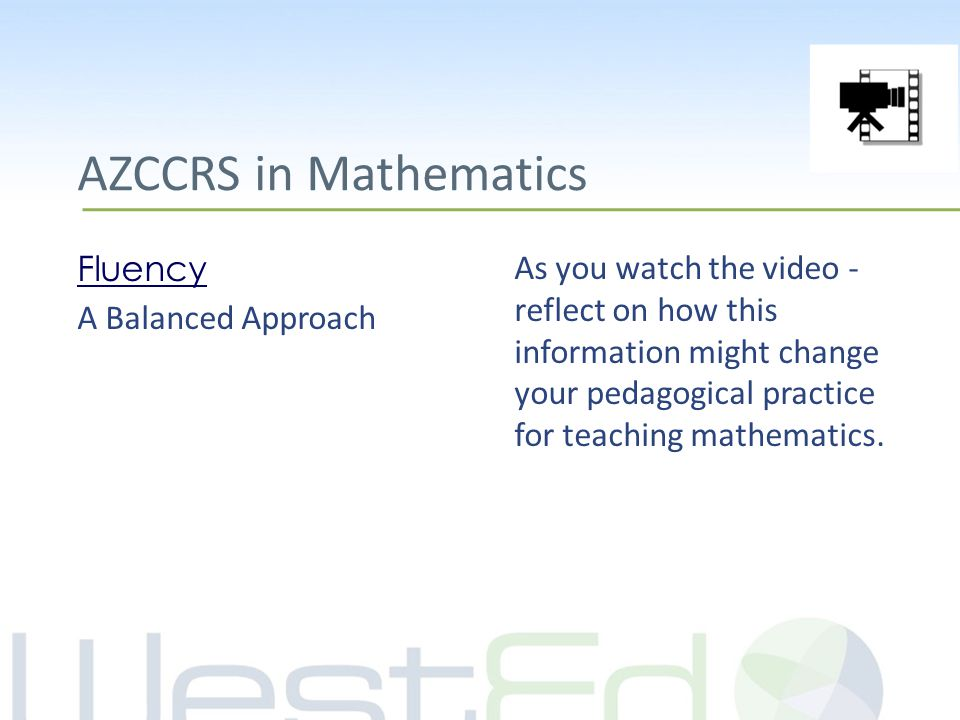 AZCCRS in Mathematics Fluency A Balanced Approach As you watch the video - reflect on how this information might change your pedagogical practice for teaching mathematics.