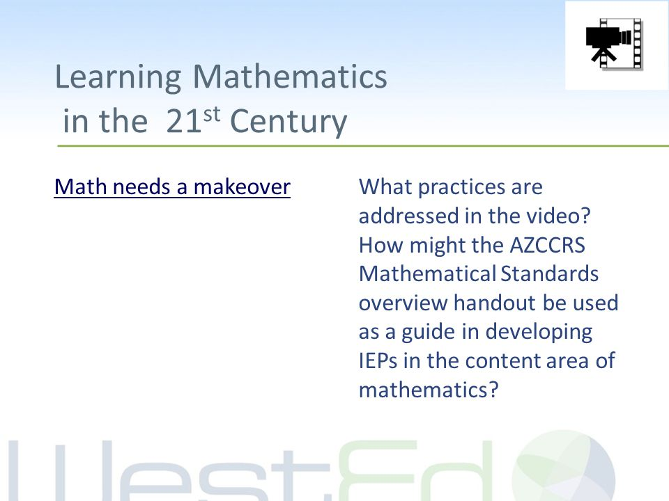 Learning Mathematics in the 21 st Century Math needs a makeoverWhat practices are addressed in the video? How might the AZCCRS Mathematical Standards