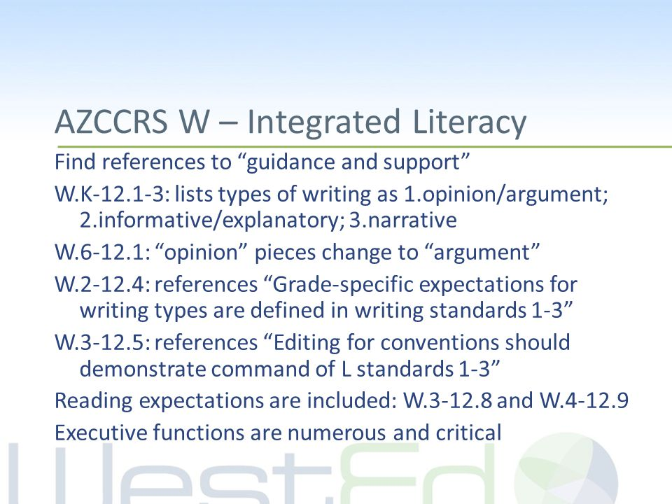 AZCCRS W – Integrated Literacy Find references to guidance and support W.K-12.1-3: lists types of writing as 1.opinion/argument; 2.informative/explanatory; 3.narrative W.6-12.1: opinion pieces change to argument W.2-12.4: references Grade-specific expectations for writing types are defined in writing standards 1-3 W.3-12.5: references Editing for conventions should demonstrate command of L standards 1-3 Reading expectations are included: W.3-12.8 and W.4-12.9 Executive functions are numerous and critical