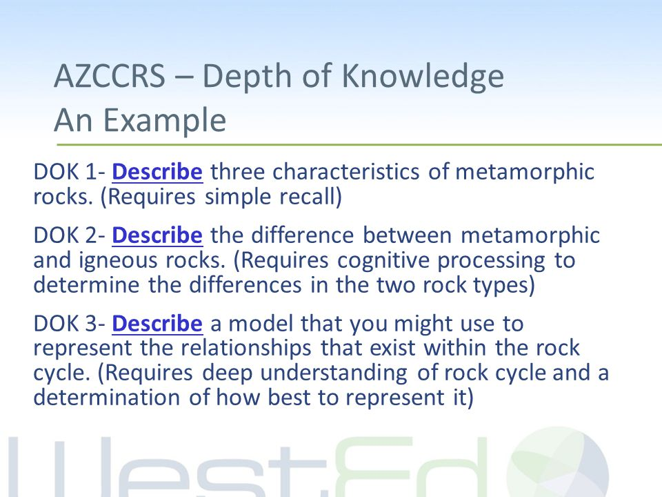 AZCCRS – Depth of Knowledge An Example DOK 1- Describe three characteristics of metamorphic rocks.