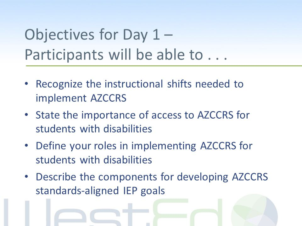 Objectives for Day 1 – Participants will be able to... Recognize the instructional shifts needed to implement AZCCRS State the importance of access to