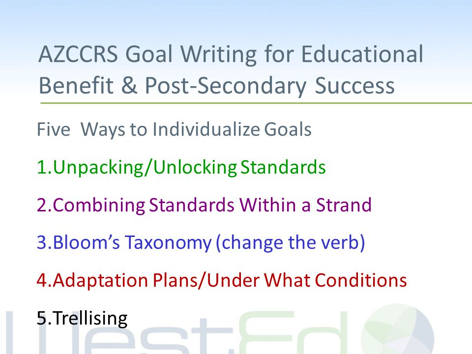 Five Ways to Individualize Goals 1.Unpacking/Unlocking Standards 2.Combining Standards Within a Strand 3.Bloom's Taxonomy (change the verb) 4.Adaptation Plans/Under What Conditions 5.Trellising AZCCRS Goal Writing for Educational Benefit & Post-Secondary Success