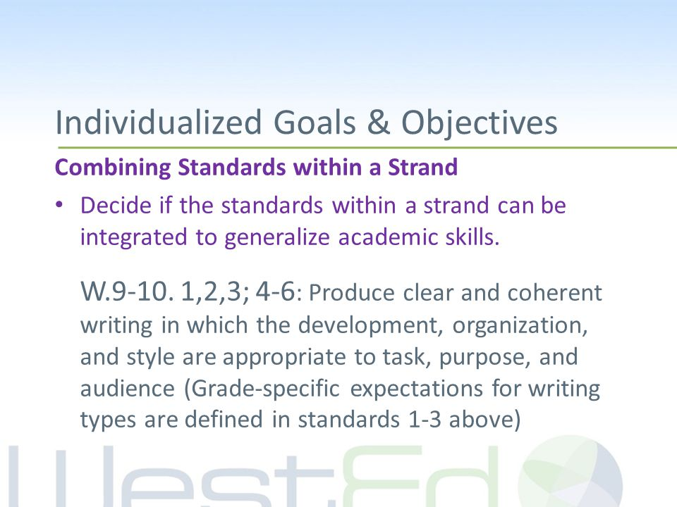 Individualized Goals & Objectives Combining Standards within a Strand Decide if the standards within a strand can be integrated to generalize academic skills.
