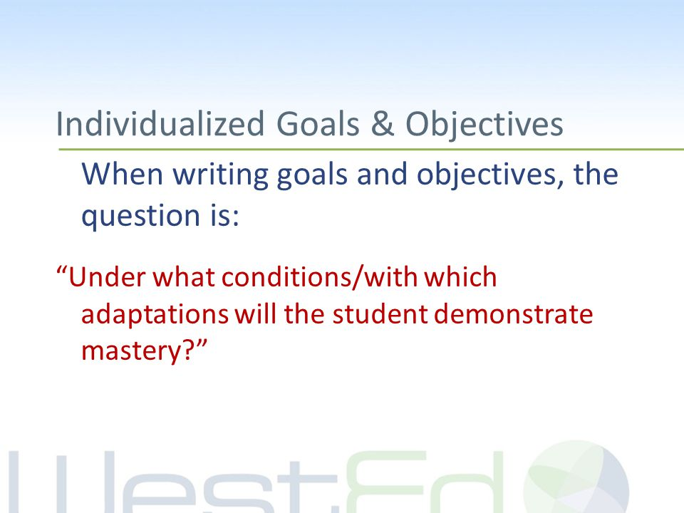 Individualized Goals & Objectives When writing goals and objectives, the question is: Under what conditions/with which adaptations will the student demonstrate mastery