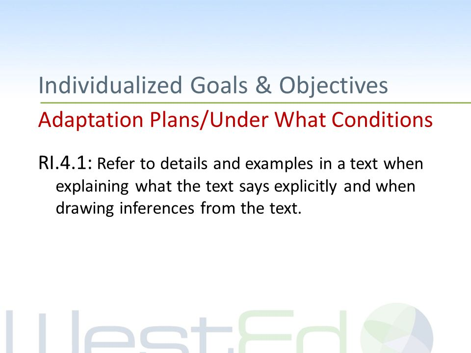 Individualized Goals & Objectives Adaptation Plans/Under What Conditions RI.4.1: Refer to details and examples in a text when explaining what the text says explicitly and when drawing inferences from the text.