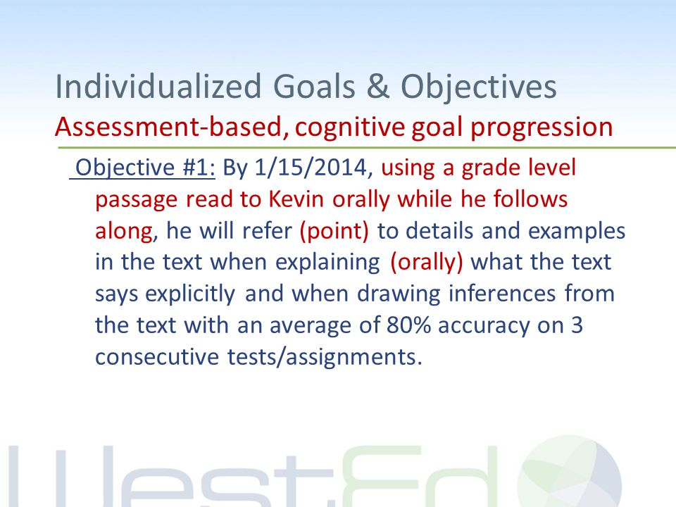 Individualized Goals & Objectives Assessment-based, cognitive goal progression Objective #1: By 1/15/2014, using a grade level passage read to Kevin orally while he follows along, he will refer (point) to details and examples in the text when explaining (orally) what the text says explicitly and when drawing inferences from the text with an average of 80% accuracy on 3 consecutive tests/assignments.