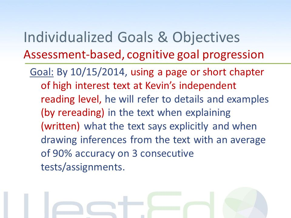 Individualized Goals & Objectives Assessment-based, cognitive goal progression Goal: By 10/15/2014, using a page or short chapter of high interest text at Kevin's independent reading level, he will refer to details and examples (by rereading) in the text when explaining (written) what the text says explicitly and when drawing inferences from the text with an average of 90% accuracy on 3 consecutive tests/assignments.