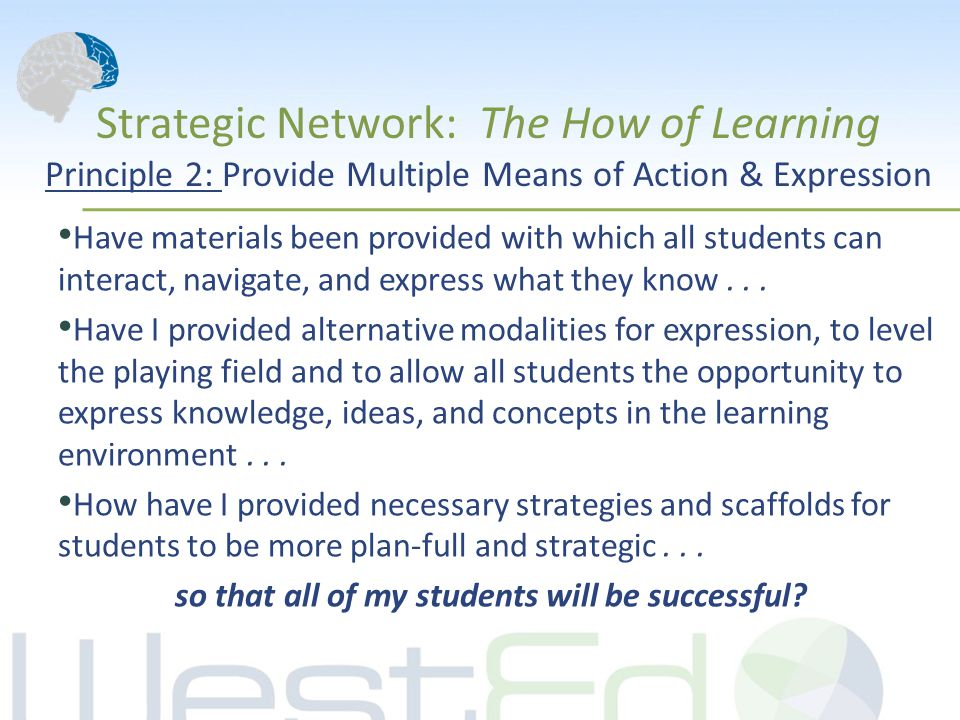 Strategic Network: The How of Learning Principle 2: Provide Multiple Means of Action & Expression Have materials been provided with which all students can interact, navigate, and express what they know...