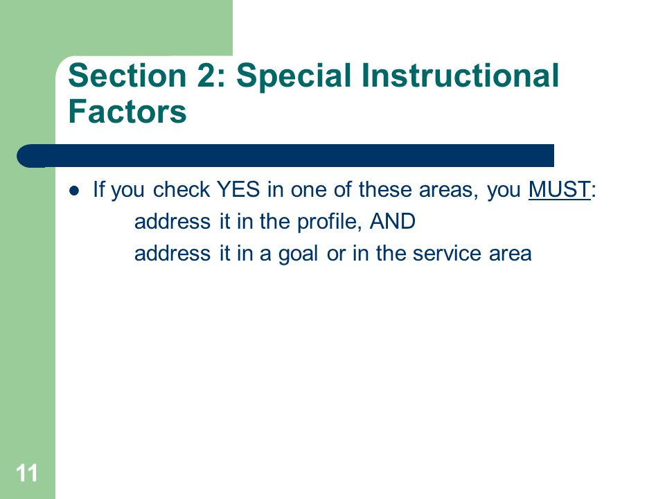 Section 2: Special Instructional Factors If you check YES in one of these areas, you MUST: address it in the profile, AND address it in a goal or in the service area 11