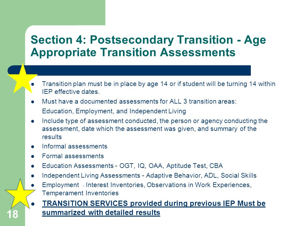 Section 4: Postsecondary Transition - Age Appropriate Transition Assessments Transition plan must be in place by age 14 or if student will be turning 14 within IEP effective dates.