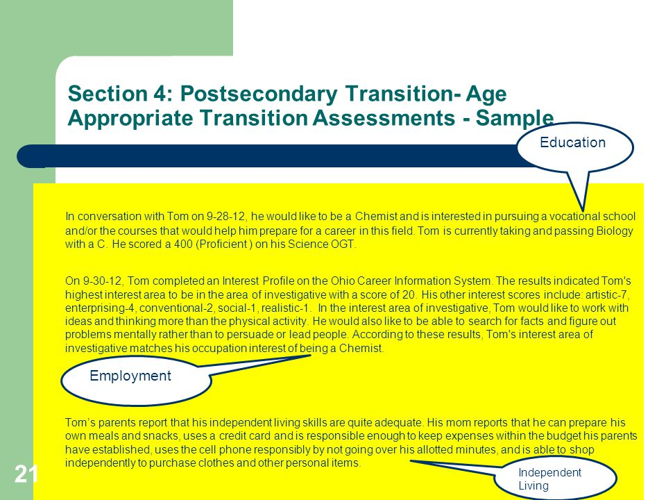 Section 4: Postsecondary Transition- Age Appropriate Transition Assessments - Sample In conversation with Tom on 9-28-12, he would like to be a Chemist and is interested in pursuing a vocational school and/or the courses that would help him prepare for a career in this field.