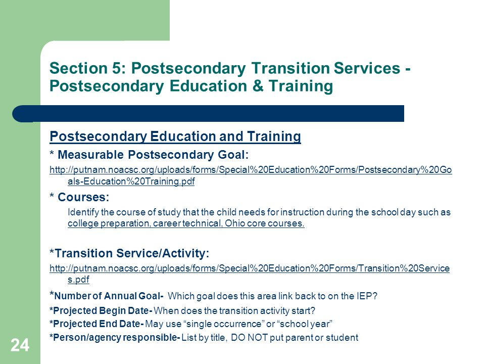 Section 5: Postsecondary Transition Services - Postsecondary Education & Training Postsecondary Education and Training * Measurable Postsecondary Goal: http://putnam.noacsc.org/uploads/forms/Special%20Education%20Forms/Postsecondary%20Go als-Education%20Training.pdf * Courses: Identify the course of study that the child needs for instruction during the school day such as college preparation, career technical, Ohio core courses.