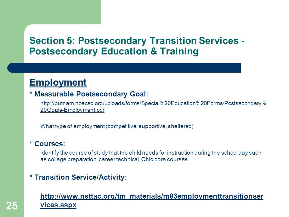 Section 5: Postsecondary Transition Services - Postsecondary Education & Training Employment * Measurable Postsecondary Goal: http://putnam.noacsc.org/uploads/forms/Special%20Education%20Forms/Postsecondary% 20Goals-Employment.pdf What type of employment (competitive, supportive, sheltered) * Courses: Identify the course of study that the child needs for instruction during the school day such as college preparation, career technical, Ohio core courses.