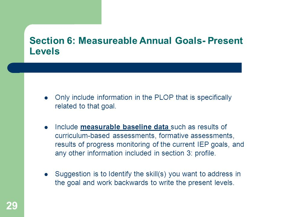 Section 6: Measureable Annual Goals- Present Levels Only include information in the PLOP that is specifically related to that goal. Include measurable