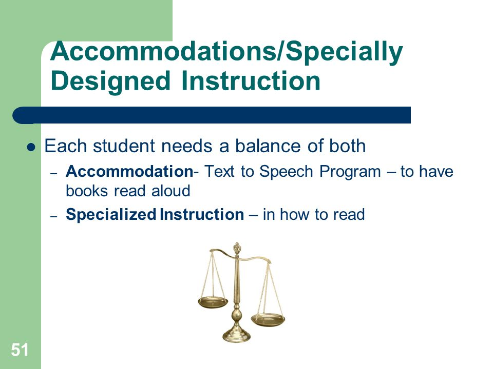 Accommodations/Specially Designed Instruction Each student needs a balance of both – Accommodation- Text to Speech Program – to have books read aloud – Specialized Instruction – in how to read 51
