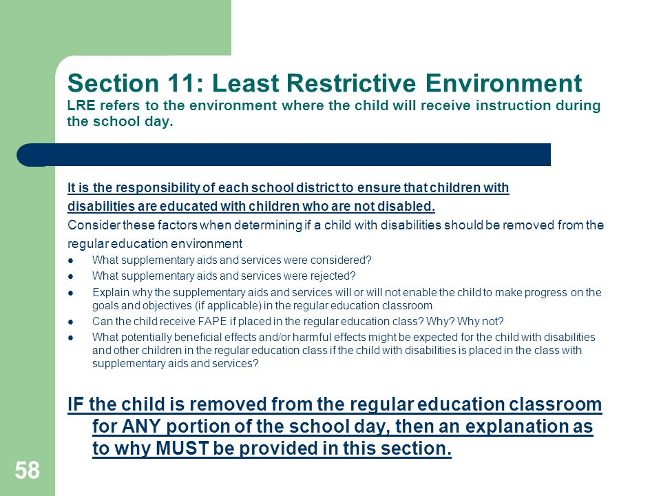 Section 11: Least Restrictive Environment LRE refers to the environment where the child will receive instruction during the school day. It is the resp
