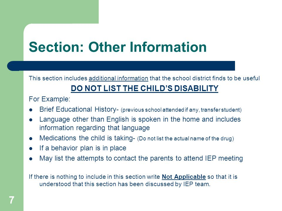 Section: Other Information This section includes additional information that the school district finds to be useful DO NOT LIST THE CHILD'S DISABILITY For Example: Brief Educational History- (previous school attended if any, transfer student) Language other than English is spoken in the home and includes information regarding that language Medications the child is taking- (Do not list the actual name of the drug) If a behavior plan is in place May list the attempts to contact the parents to attend IEP meeting If there is nothing to include in this section write Not Applicable so that it is understood that this section has been discussed by IEP team.