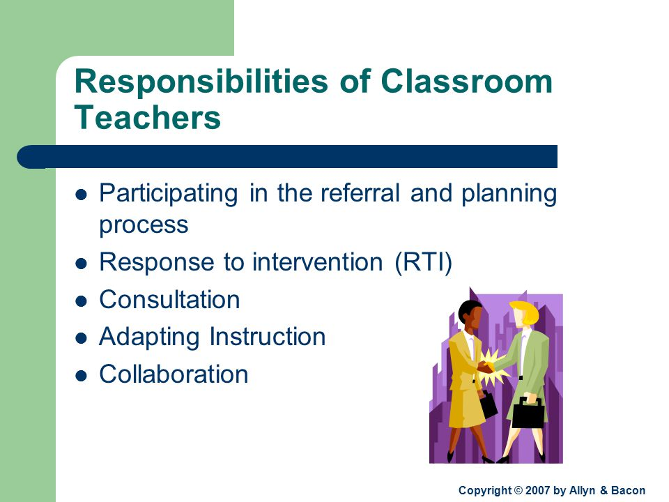 Copyright © 2007 by Allyn & Bacon Responsibilities of Classroom Teachers Participating in the referral and planning process Response to intervention (RTI) Consultation Adapting Instruction Collaboration