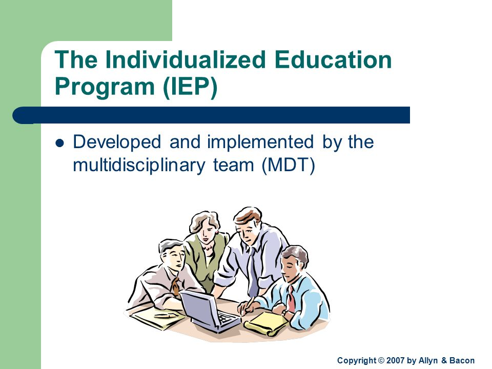 Copyright © 2007 by Allyn & Bacon The Individualized Education Program (IEP) Developed and implemented by the multidisciplinary team (MDT)