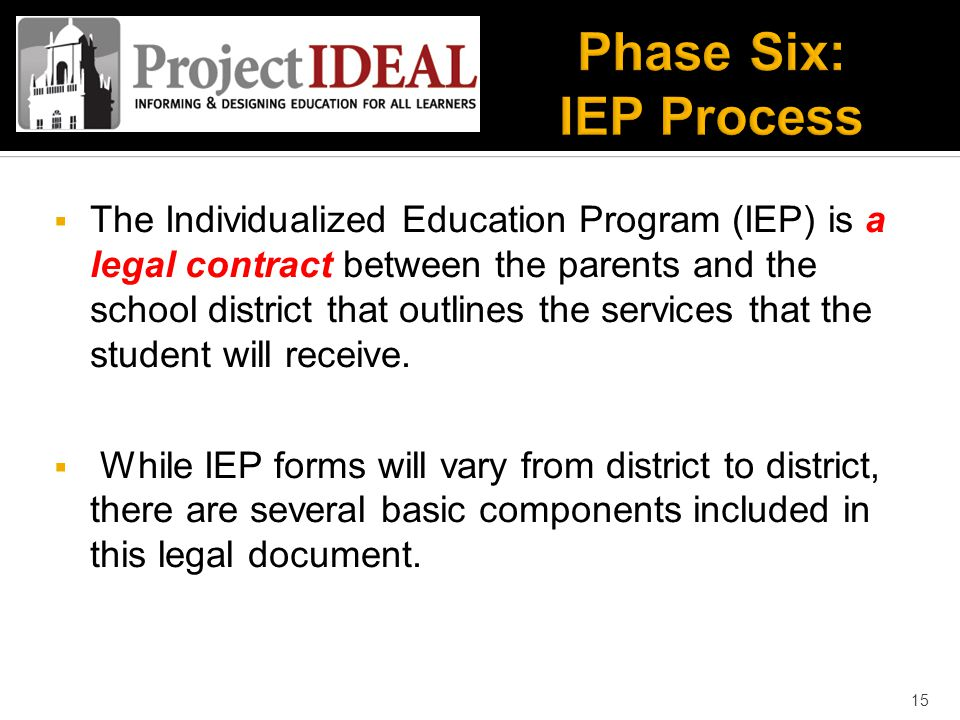  The Individualized Education Program (IEP) is a legal contract between the parents and the school district that outlines the services that the student will receive.