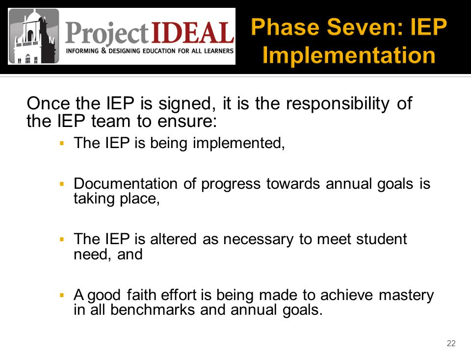 Once the IEP is signed, it is the responsibility of the IEP team to ensure:  The IEP is being implemented,  Documentation of progress towards annual goals is taking place,  The IEP is altered as necessary to meet student need, and  A good faith effort is being made to achieve mastery in all benchmarks and annual goals.