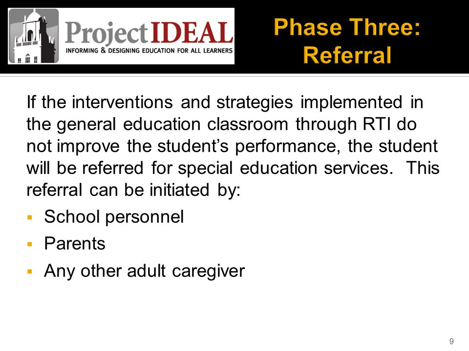 If the interventions and strategies implemented in the general education classroom through RTI do not improve the student's performance, the student will be referred for special education services.