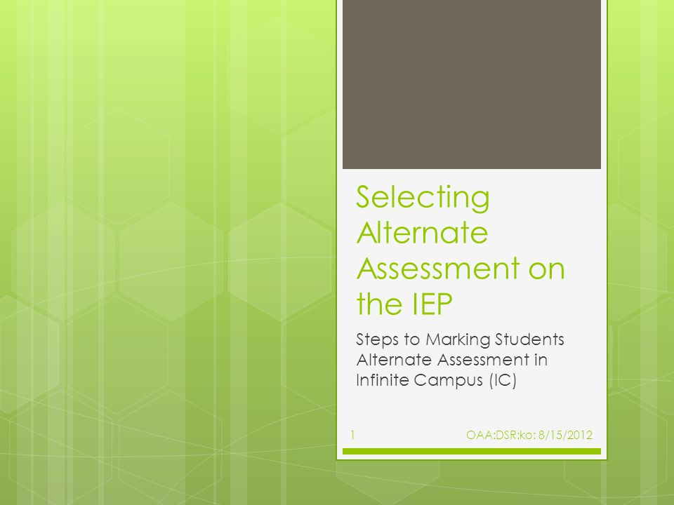 Selecting Alternate Assessment on the IEP Steps to Marking Students Alternate Assessment in Infinite Campus (IC) 1OAA:DSR:ko: 8/15/2012