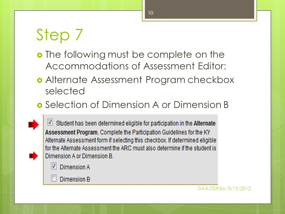 Step 7  The following must be complete on the Accommodations of Assessment Editor:  Alternate Assessment Program checkbox selected  Selection of Dimension A or Dimension B 10 OAA:DSR:ko: 8/15/2012