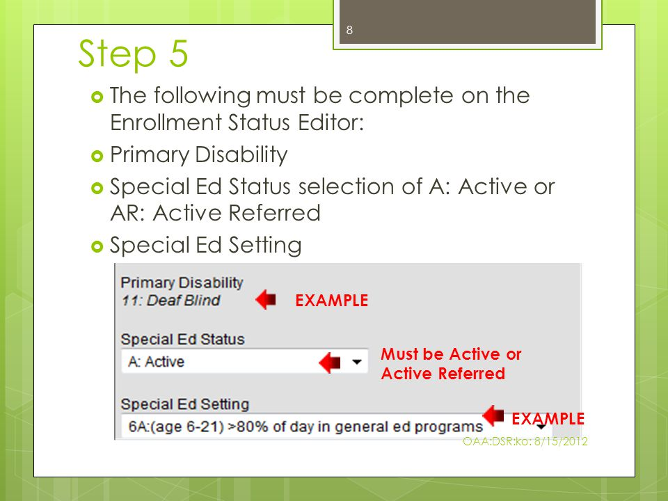 Step 5  The following must be complete on the Enrollment Status Editor:  Primary Disability  Special Ed Status selection of A: Active or AR: Active Referred  Special Ed Setting EXAMPLE Must be Active or Active Referred EXAMPLE 8 OAA:DSR:ko: 8/15/2012