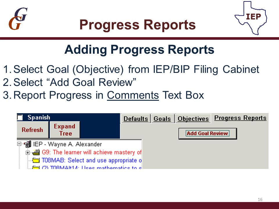 "Adding Progress Reports 1.Select Goal (Objective) from IEP/BIP Filing Cabinet 2.Select ""Add Goal Review"" 3.Report Progress in Comments Text Box 16 Pro"