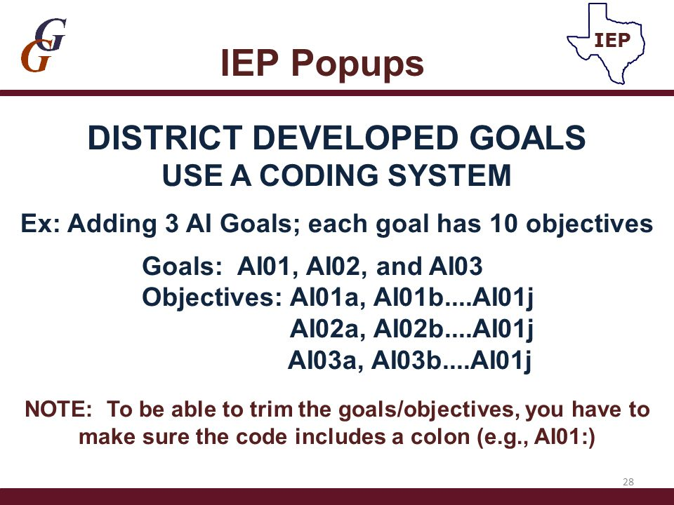 IEP Popups 28 IEP DISTRICT DEVELOPED GOALS USE A CODING SYSTEM Ex: Adding 3 AI Goals; each goal has 10 objectives Goals: AI01, AI02, and AI03 Objectiv