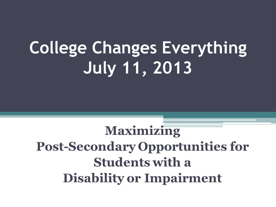 College Changes Everything July 11, 2013 Maximizing Post-Secondary Opportunities for Students with a Disability or Impairment