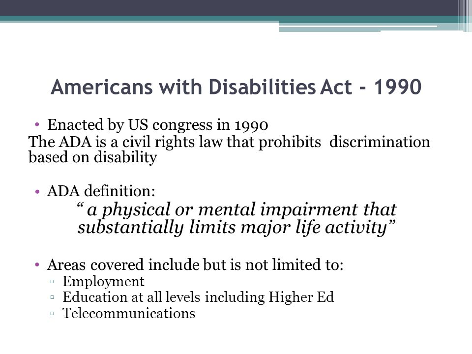 Americans with Disabilities Act - 1990 Enacted by US congress in 1990 The ADA is a civil rights law that prohibits discrimination based on disability