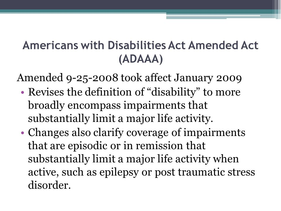 Americans with Disabilities Act Amended Act (ADAAA) Amended 9-25-2008 took affect January 2009 Revises the definition of disability to more broadly encompass impairments that substantially limit a major life activity.