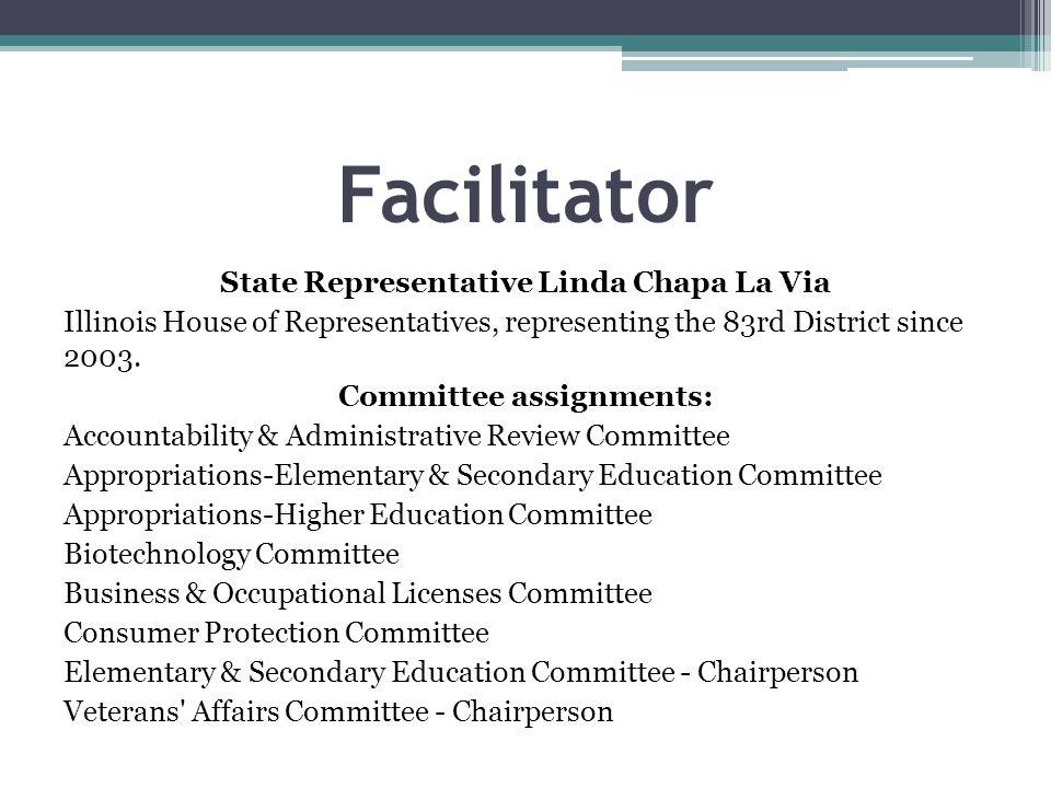 Facilitator State Representative Linda Chapa La Via Illinois House of Representatives, representing the 83rd District since 2003. Committee assignment