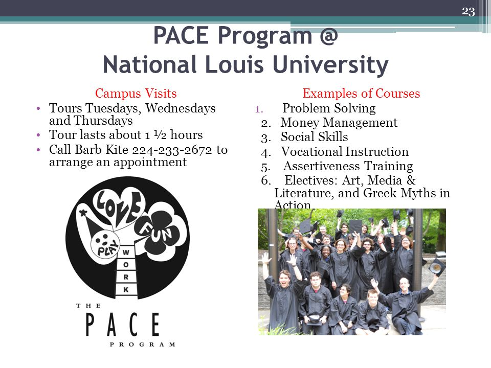 PACE Program @ National Louis University Campus Visits Tours Tuesdays, Wednesdays and Thursdays Tour lasts about 1 ½ hours Call Barb Kite 224-233-2672 to arrange an appointment Examples of Courses 1.Problem Solving 2.