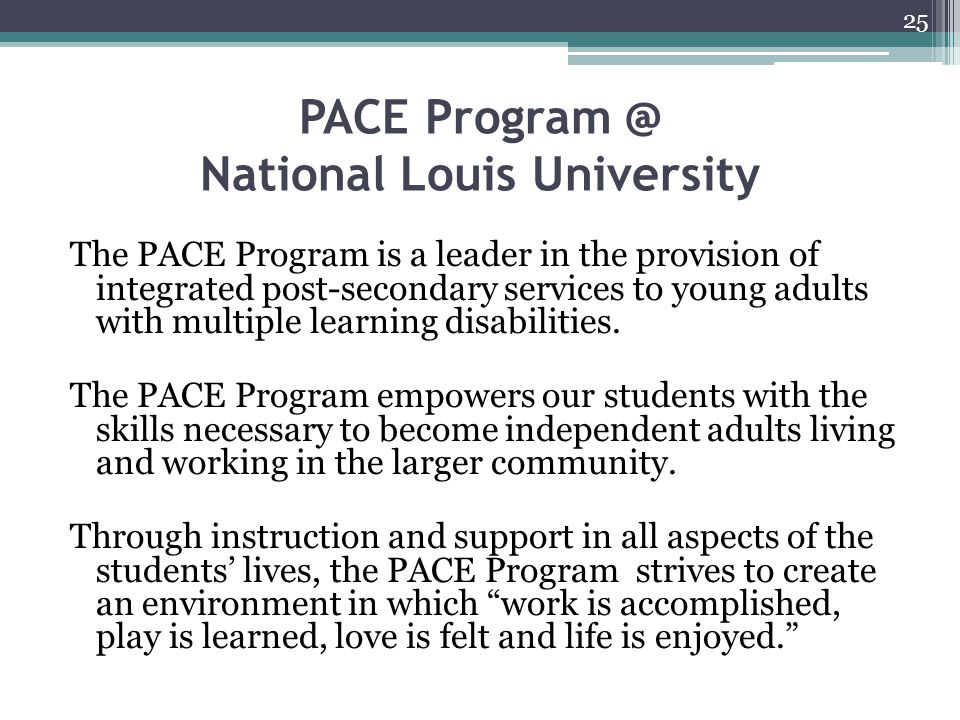 PACE Program @ National Louis University The PACE Program is a leader in the provision of integrated post-secondary services to young adults with multiple learning disabilities.