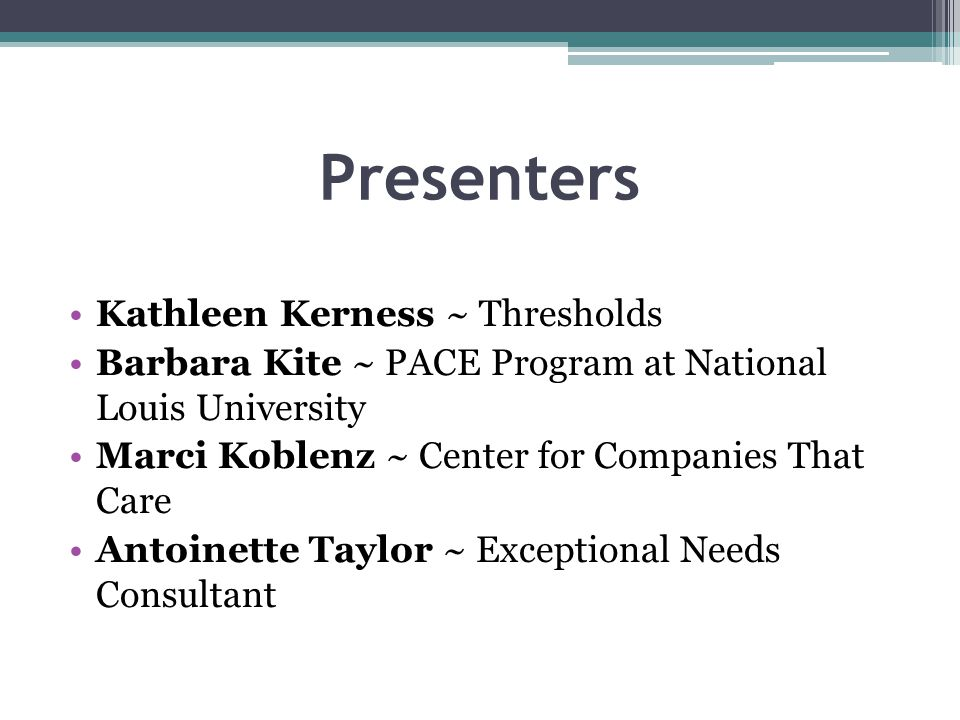 Presenters Kathleen Kerness ~ Thresholds Barbara Kite ~ PACE Program at National Louis University Marci Koblenz ~ Center for Companies That Care Antoinette Taylor ~ Exceptional Needs Consultant