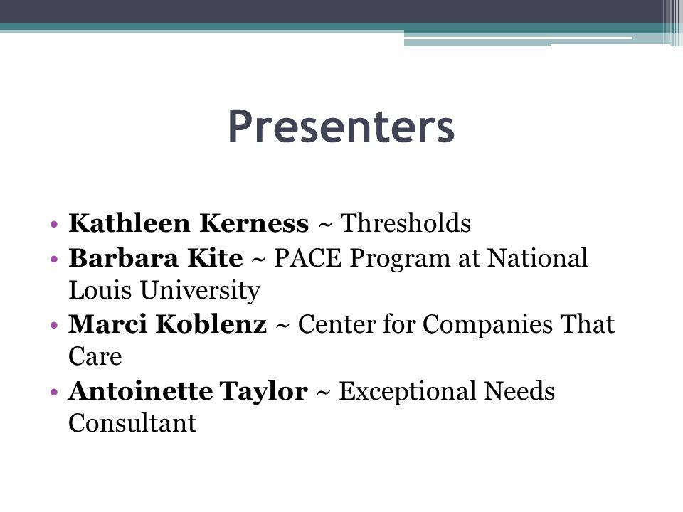 Presenters Kathleen Kerness ~ Thresholds Barbara Kite ~ PACE Program at National Louis University Marci Koblenz ~ Center for Companies That Care Antoi
