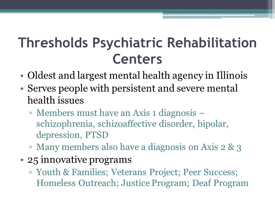 Thresholds Psychiatric Rehabilitation Centers Oldest and largest mental health agency in Illinois Serves people with persistent and severe mental health issues ▫Members must have an Axis 1 diagnosis – schizophrenia, schizoaffective disorder, bipolar, depression, PTSD ▫Many members also have a diagnosis on Axis 2 & 3 25 innovative programs ▫Youth & Families; Veterans Project; Peer Success; Homeless Outreach; Justice Program; Deaf Program