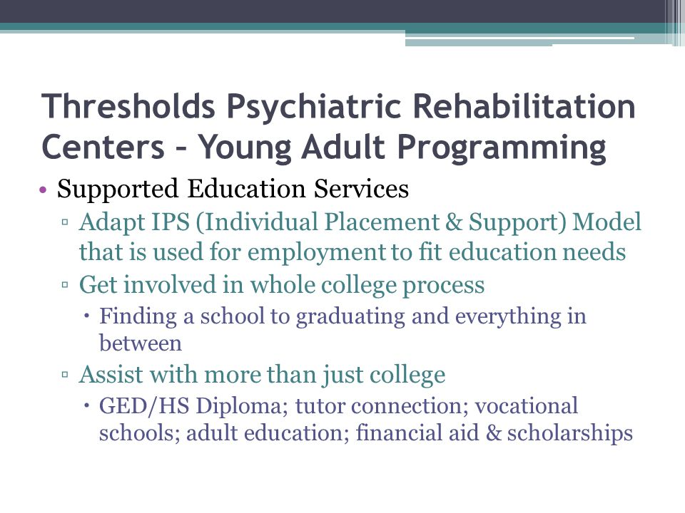 Thresholds Psychiatric Rehabilitation Centers – Young Adult Programming Supported Education Services ▫Adapt IPS (Individual Placement & Support) Model that is used for employment to fit education needs ▫Get involved in whole college process  Finding a school to graduating and everything in between ▫Assist with more than just college  GED/HS Diploma; tutor connection; vocational schools; adult education; financial aid & scholarships