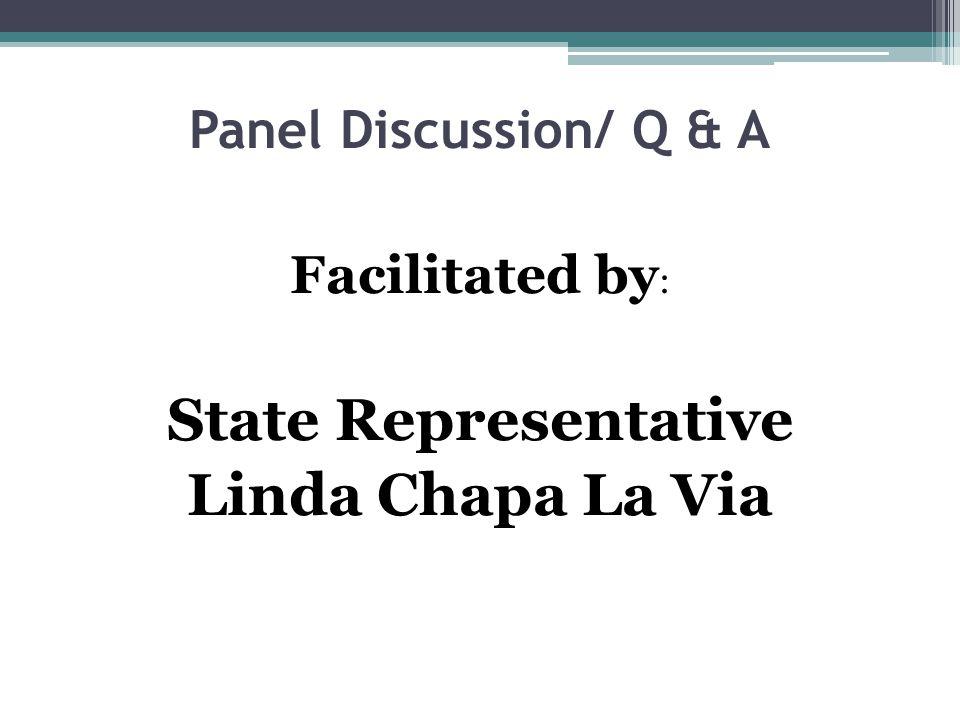 Panel Discussion/ Q & A Facilitated by : State Representative Linda Chapa La Via
