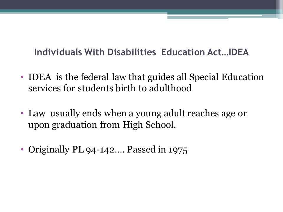 Individuals With Disabilities Education Act…IDEA IDEA is the federal law that guides all Special Education services for students birth to adulthood Law usually ends when a young adult reaches age or upon graduation from High School.