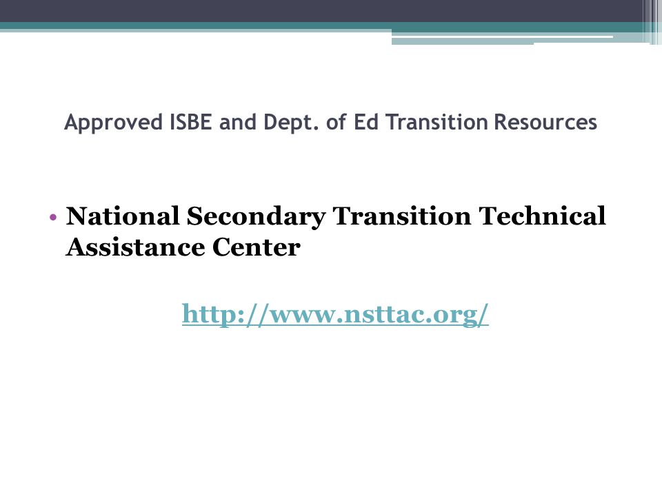 Approved ISBE and Dept. of Ed Transition Resources National Secondary Transition Technical Assistance Center http://www.nsttac.org/