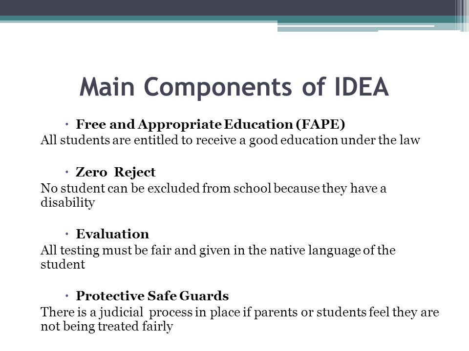 Main Components of IDEA  Free and Appropriate Education (FAPE) All students are entitled to receive a good education under the law  Zero Reject No s