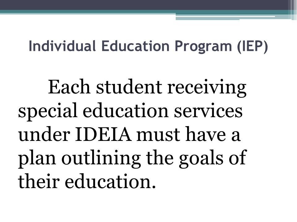 Individual Education Program (IEP) Each student receiving special education services under IDEIA must have a plan outlining the goals of their education.