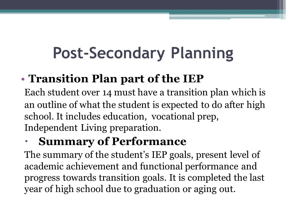 Post-Secondary Planning Transition Plan part of the IEP Each student over 14 must have a transition plan which is an outline of what the student is ex