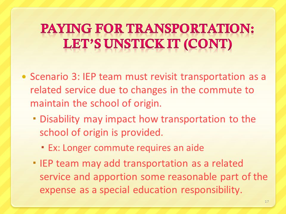 17 Scenario 3: IEP team must revisit transportation as a related service due to changes in the commute to maintain the school of origin.