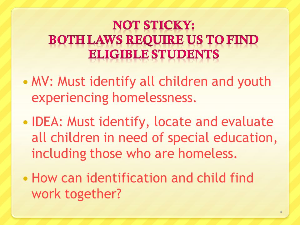 4 MV: Must identify all children and youth experiencing homelessness. IDEA: Must identify, locate and evaluate all children in need of special educati