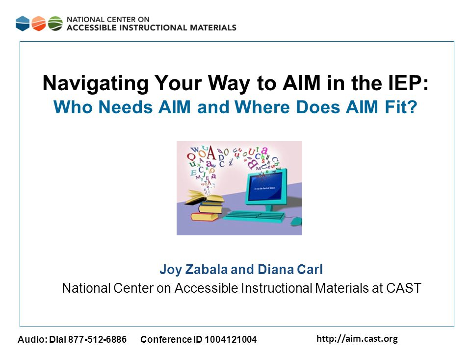 http://aim.cast.org Audio: Dial 877-512-6886 Conference ID 1004121004 Navigating Your Way to AIM in the IEP: Who Needs AIM and Where Does AIM Fit? Joy